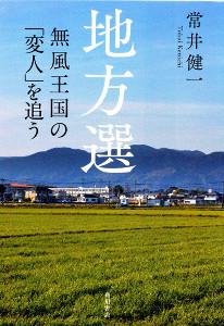「地方選 無風王国の『変人』を追う」(常井健一、角川書店、1870円)